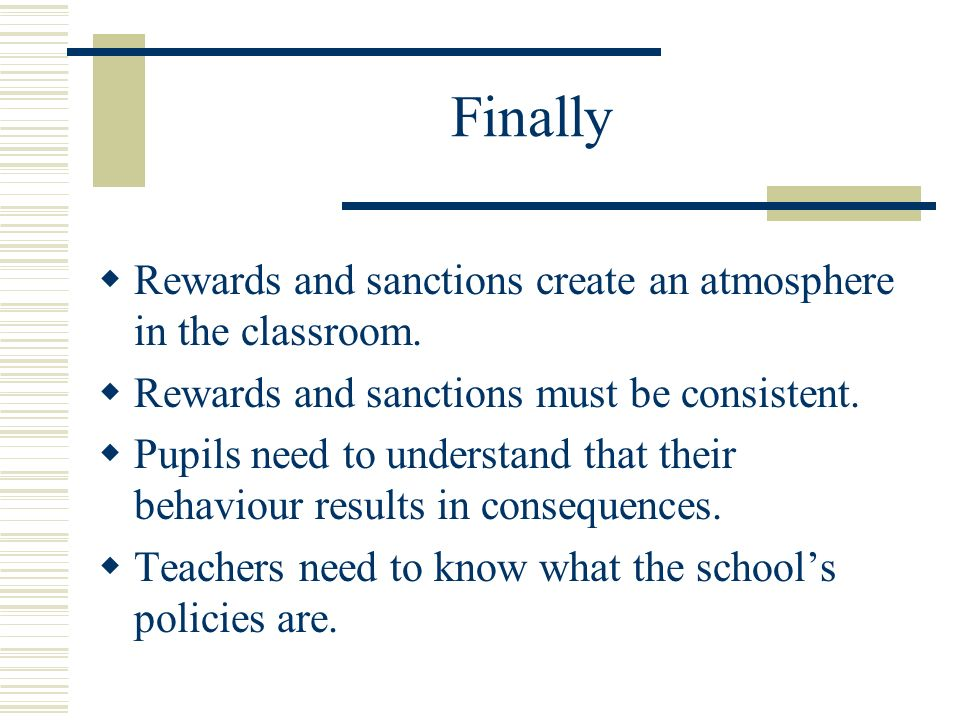 Finally Rewards and sanctions create an atmosphere in the classroom.
