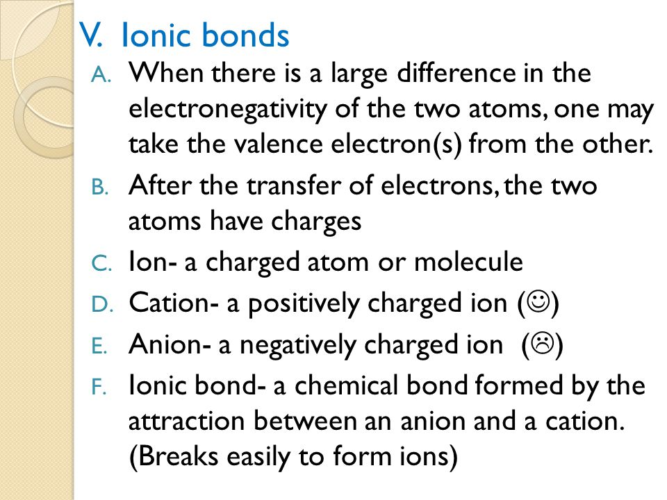 V. Ionic bonds When there is a large difference in the electronegativity of the two atoms, one may take the valence electron(s) from the other.