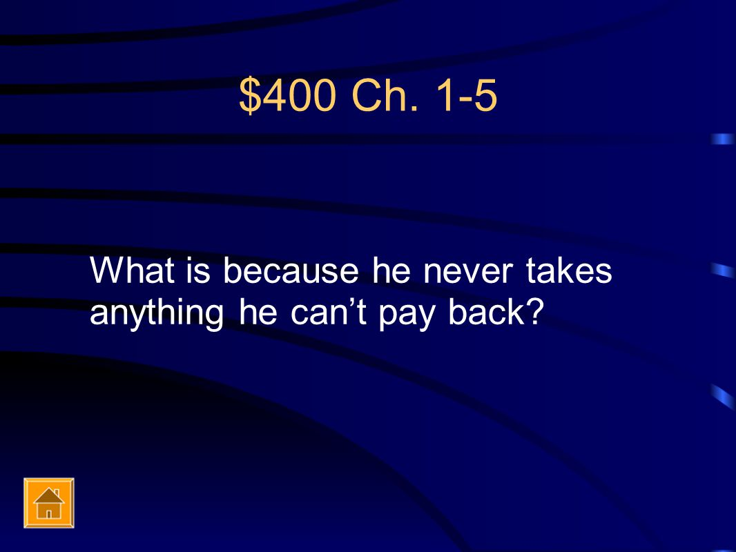 $400 Ch. 1-5 What is because he never takes anything he can't pay back