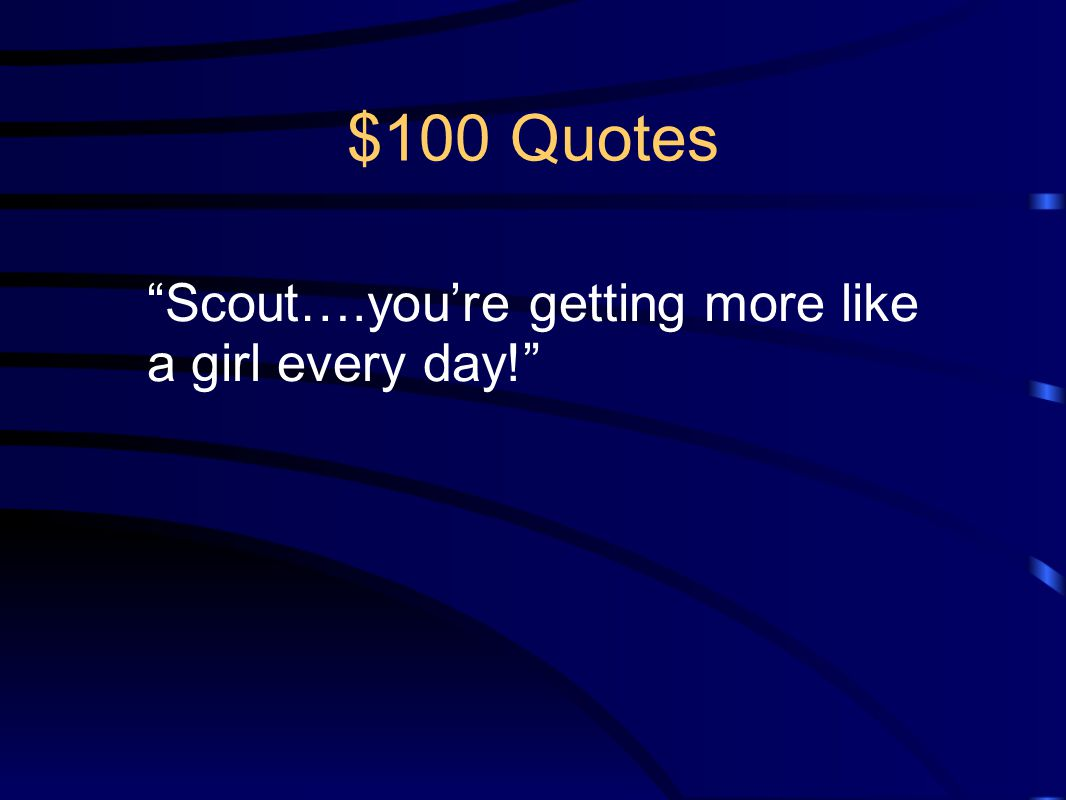 $100 Quotes Scout….you're getting more like a girl every day!