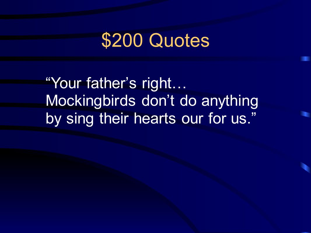 $200 Quotes Your father's right… Mockingbirds don't do anything by sing their hearts our for us.