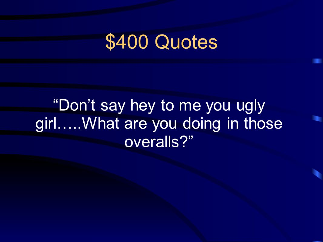 $400 Quotes Don't say hey to me you ugly girl…..What are you doing in those overalls