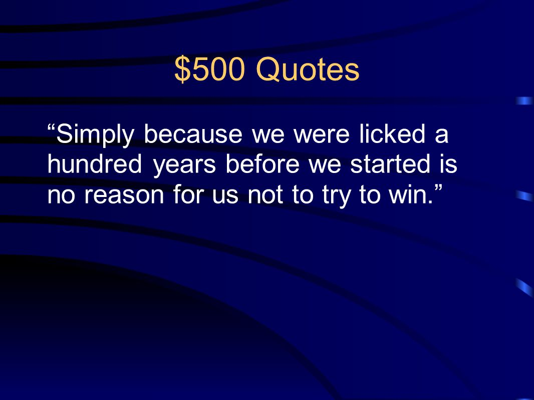 $500 Quotes Simply because we were licked a hundred years before we started is no reason for us not to try to win.