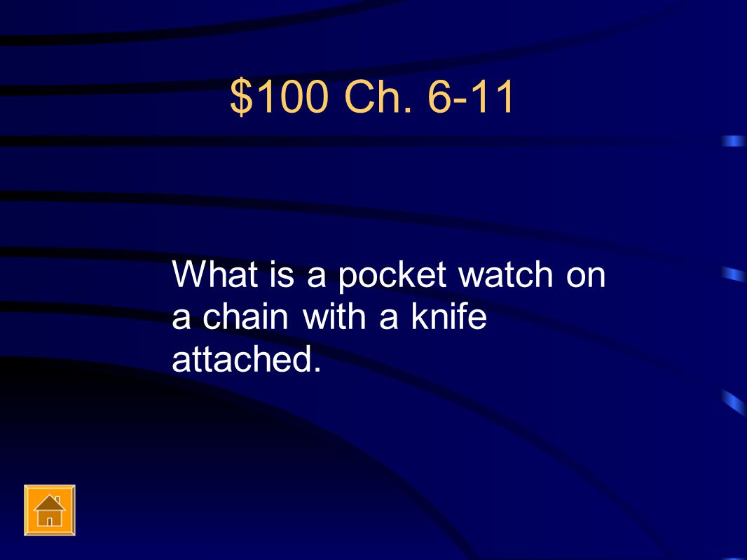 $100 Ch. 6-11 What is a pocket watch on a chain with a knife attached.
