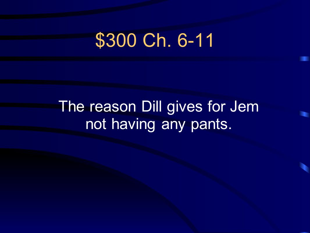 The reason Dill gives for Jem not having any pants.