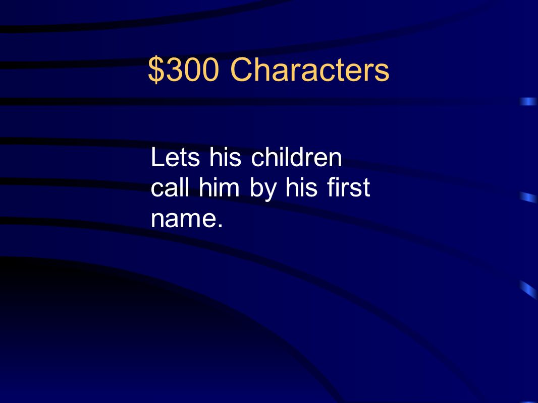 $300 Characters Lets his children call him by his first name.