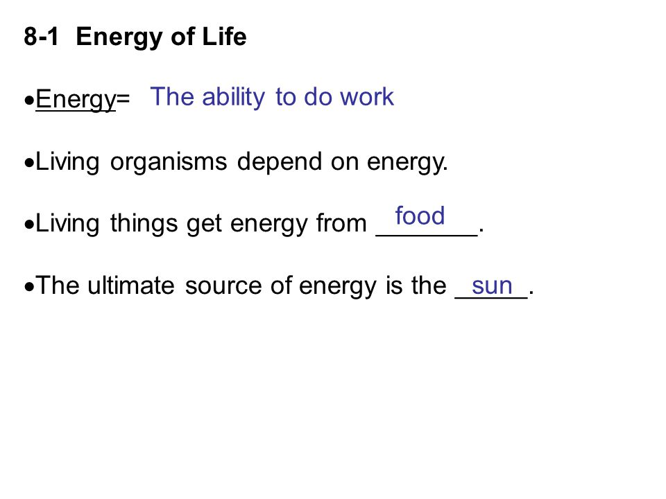 8-1 Energy of Life Energy= Living organisms depend on energy. Living things get energy from _______.