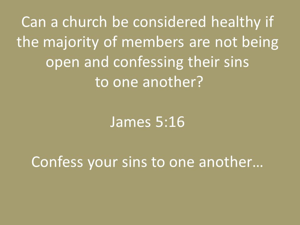 Can a church be considered healthy if the majority of members are not being open and confessing their sins to one another.