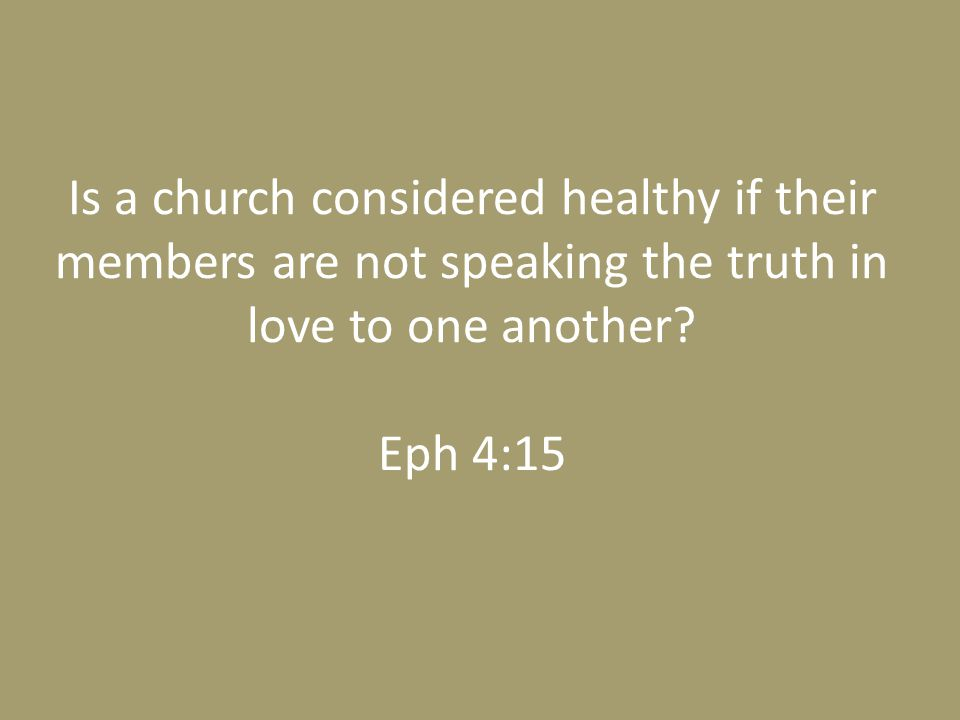 Is a church considered healthy if their members are not speaking the truth in love to one another.