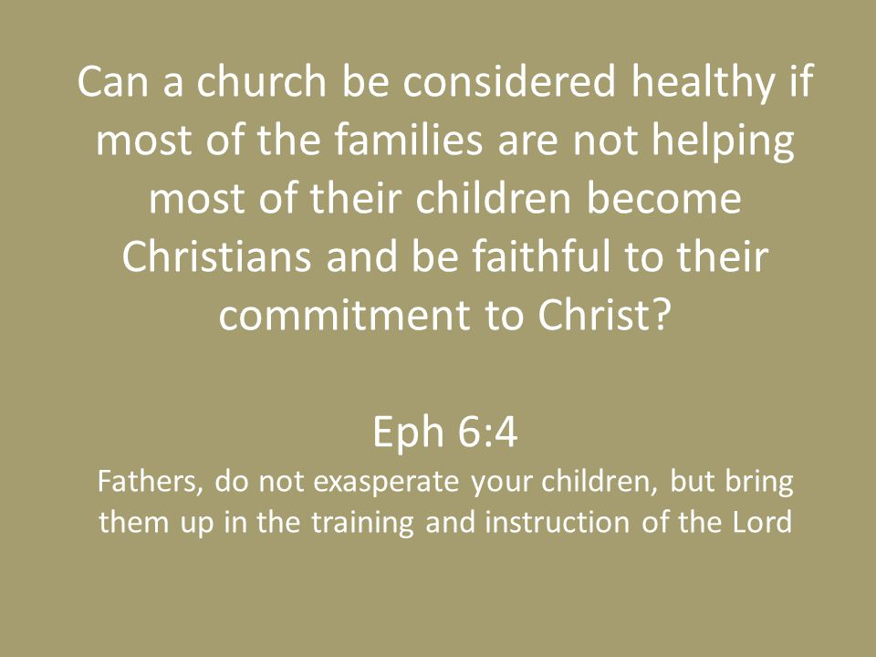 Can a church be considered healthy if most of the families are not helping most of their children become Christians and be faithful to their commitment to Christ.