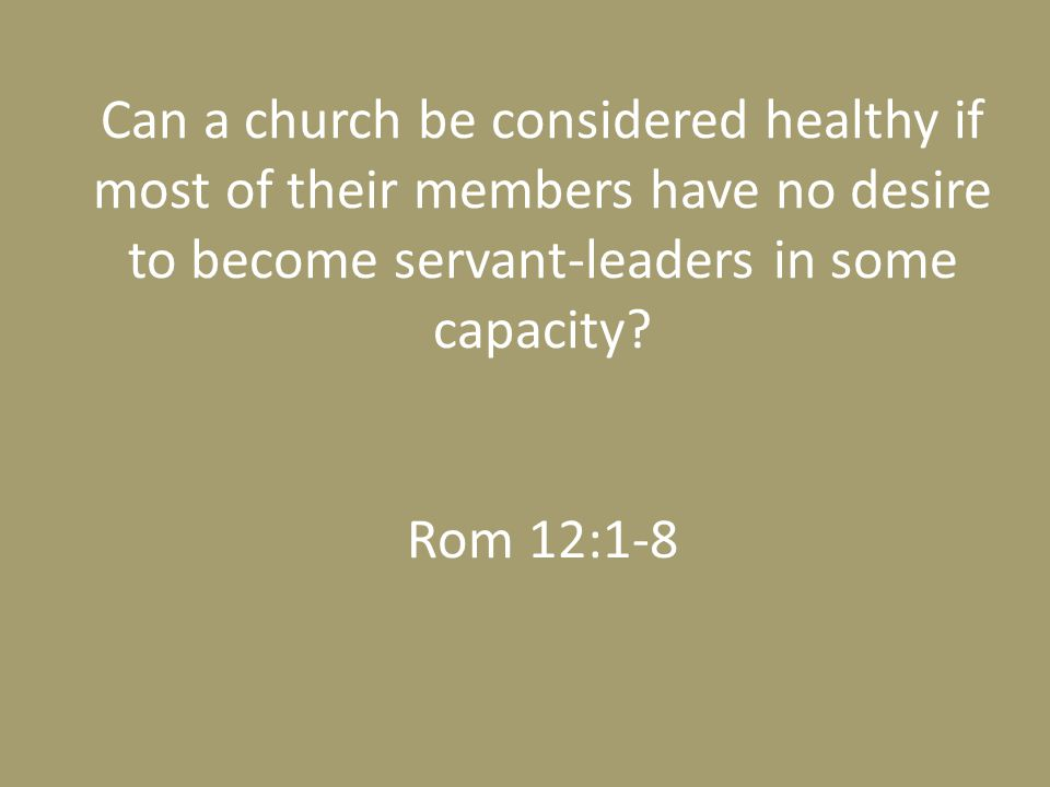 Can a church be considered healthy if most of their members have no desire to become servant-leaders in some capacity.