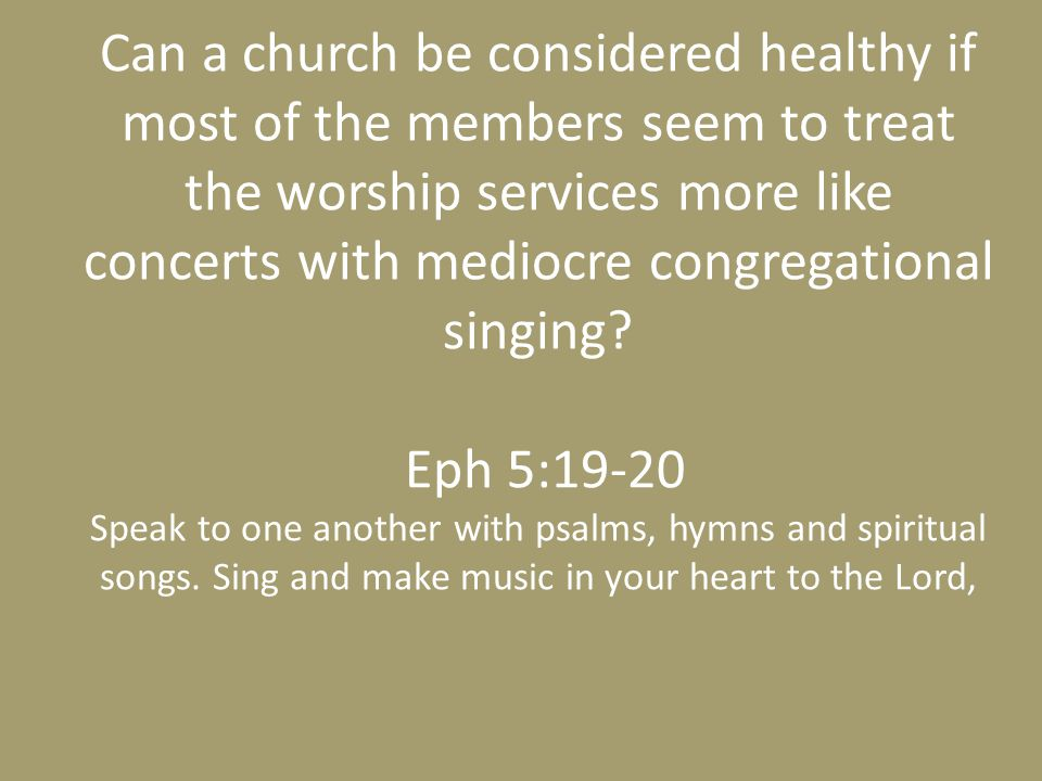 Can a church be considered healthy if most of the members seem to treat the worship services more like concerts with mediocre congregational singing.