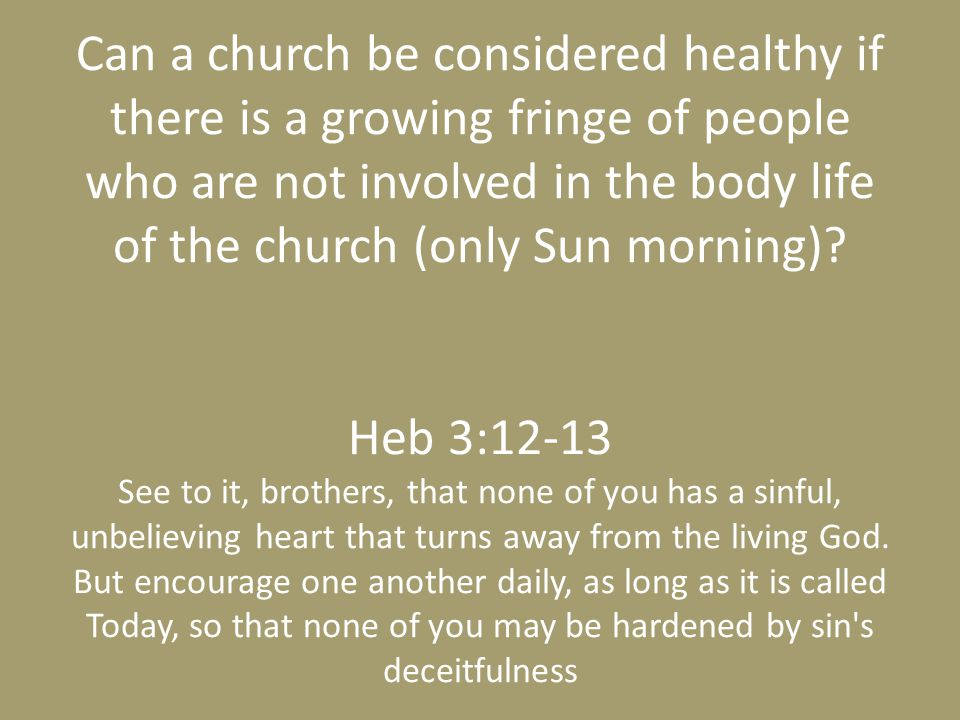 Can a church be considered healthy if there is a growing fringe of people who are not involved in the body life of the church (only Sun morning).
