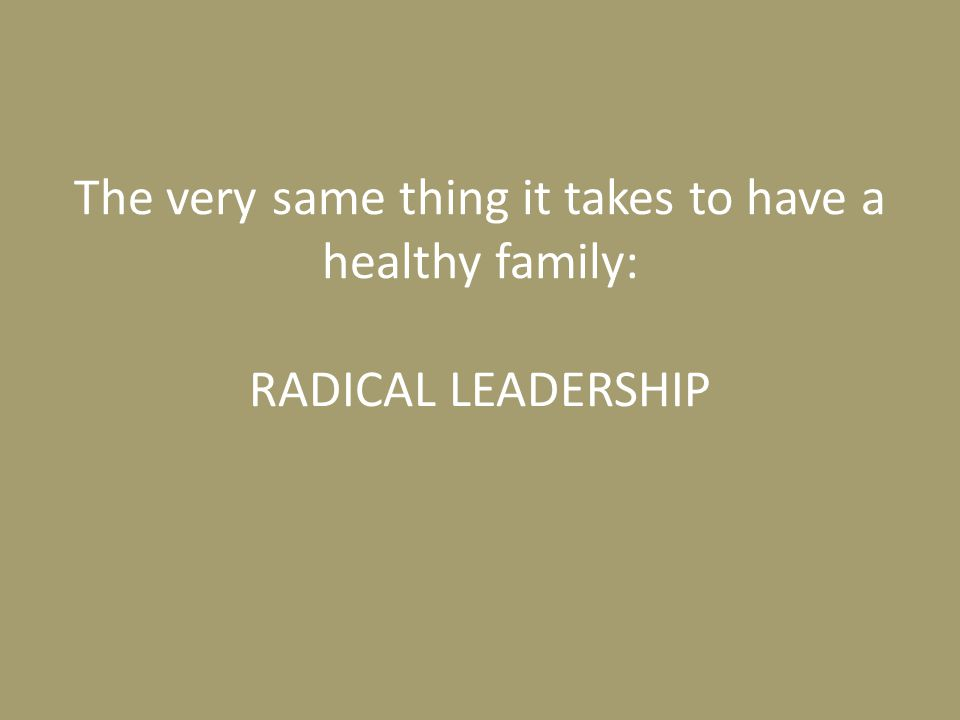 The very same thing it takes to have a healthy family: RADICAL LEADERSHIP