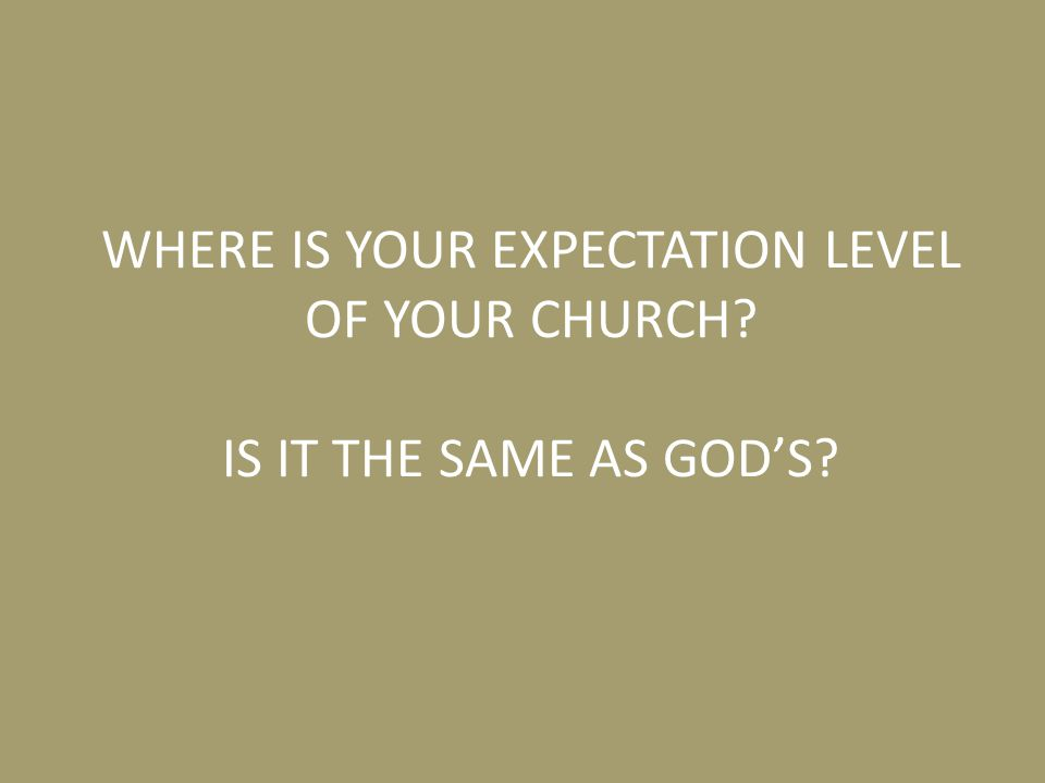 WHERE IS YOUR EXPECTATION LEVEL OF YOUR CHURCH IS IT THE SAME AS GOD'S