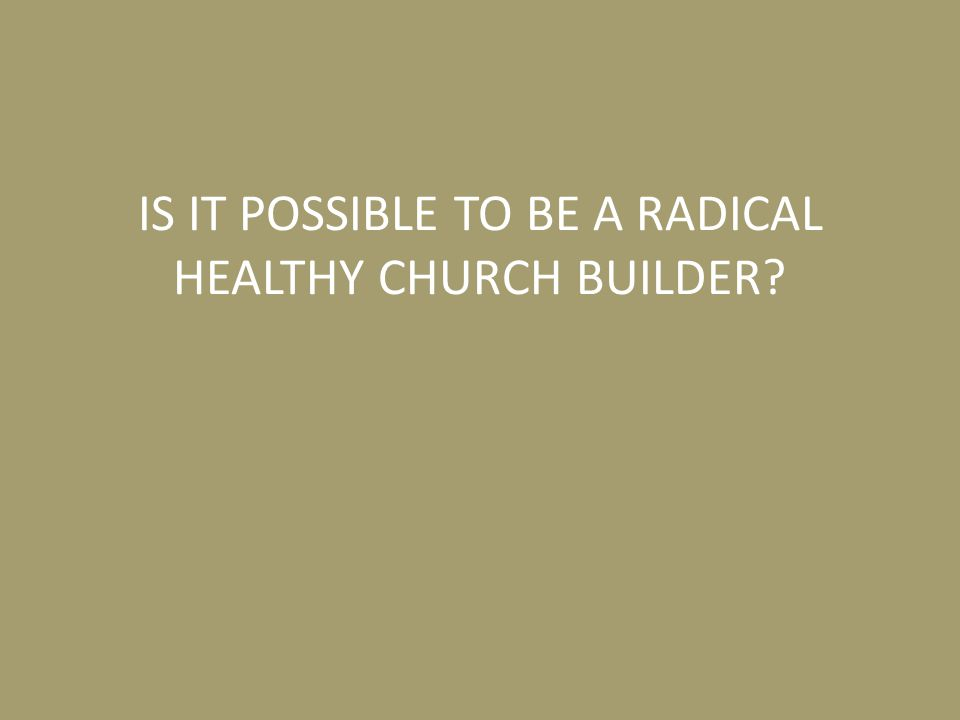 IS IT POSSIBLE TO BE A RADICAL HEALTHY CHURCH BUILDER