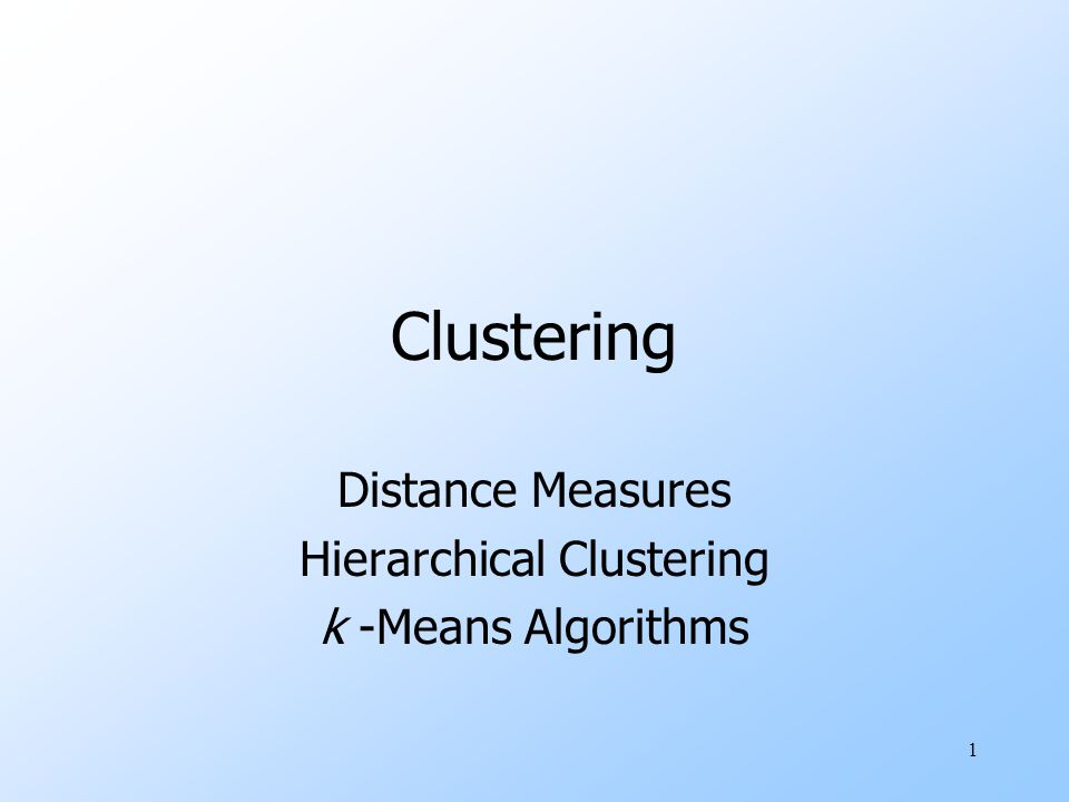Distance Measures Hierarchical Clustering k -Means Algorithms