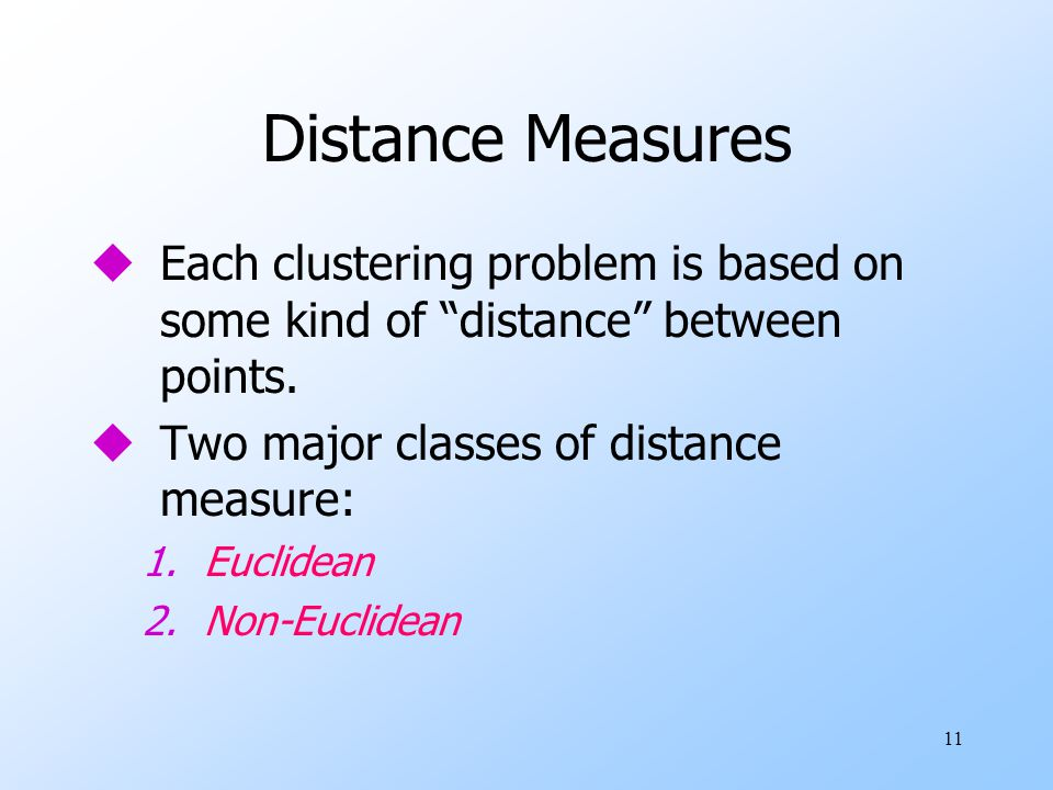 Distance Measures Each clustering problem is based on some kind of distance between points. Two major classes of distance measure: