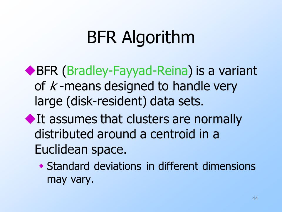 BFR Algorithm BFR (Bradley-Fayyad-Reina) is a variant of k -means designed to handle very large (disk-resident) data sets.