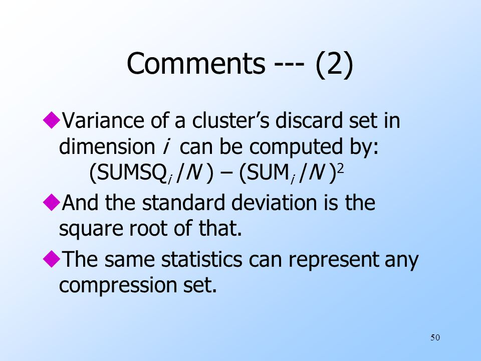 Comments --- (2) Variance of a cluster's discard set in dimension i can be computed by: (SUMSQi /N ) – (SUMi /N )2.