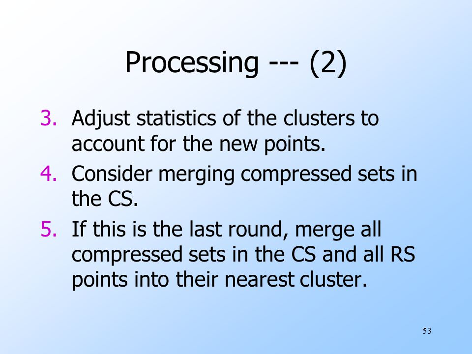 Processing --- (2) Adjust statistics of the clusters to account for the new points. Consider merging compressed sets in the CS.