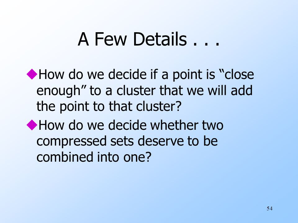 A Few Details . . . How do we decide if a point is close enough to a cluster that we will add the point to that cluster