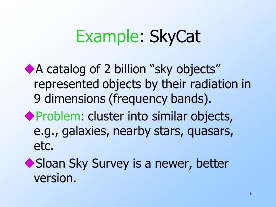 Example: SkyCat A catalog of 2 billion sky objects represented objects by their radiation in 9 dimensions (frequency bands).
