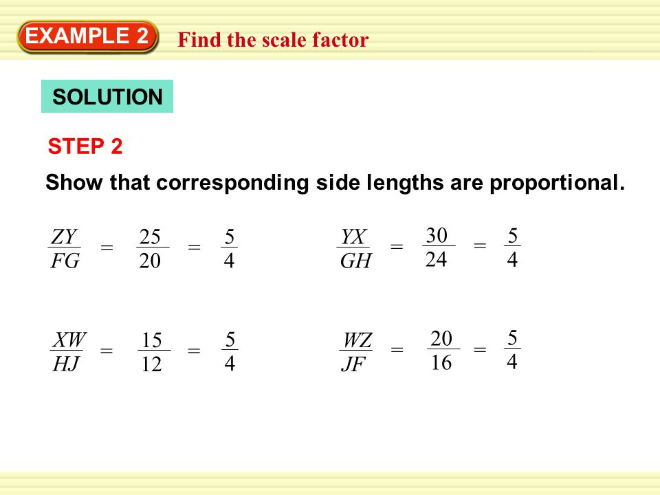 EXAMPLE 2 Find the scale factor. SOLUTION. STEP 2. Show that corresponding side lengths are proportional.