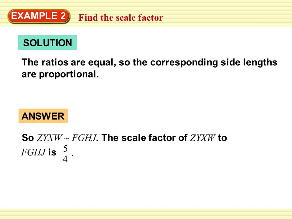 EXAMPLE 2 Find the scale factor. SOLUTION. The ratios are equal, so the corresponding side lengths are proportional.