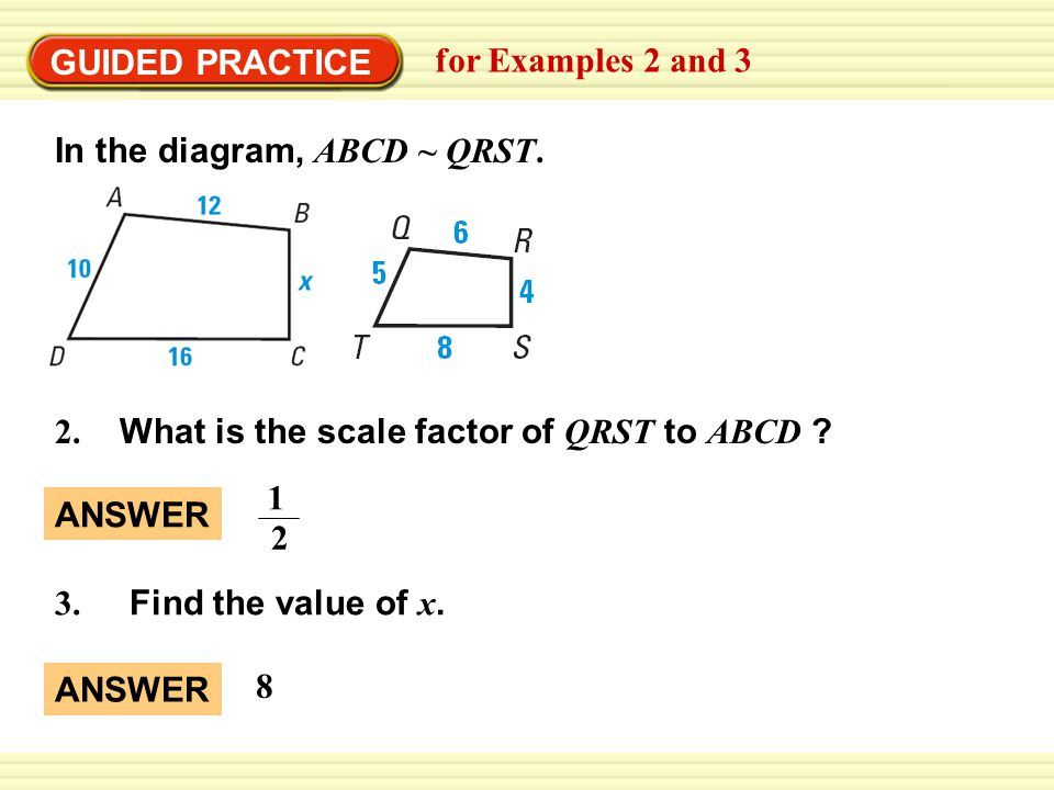 GUIDED PRACTICE for Examples 2 and 3. In the diagram, ABCD ~ QRST. 2. What is the scale factor of QRST to ABCD