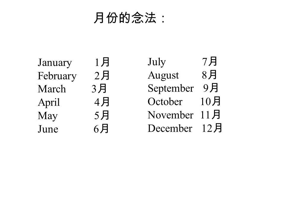 月份的念法: January 1月 February 2月 March 3月 April 4月 May 5月 June 6月