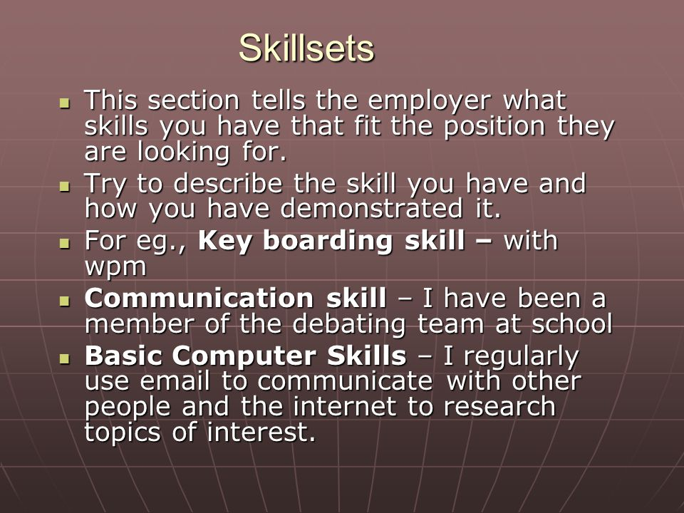 Skillsets This section tells the employer what skills you have that fit the position they are looking for.