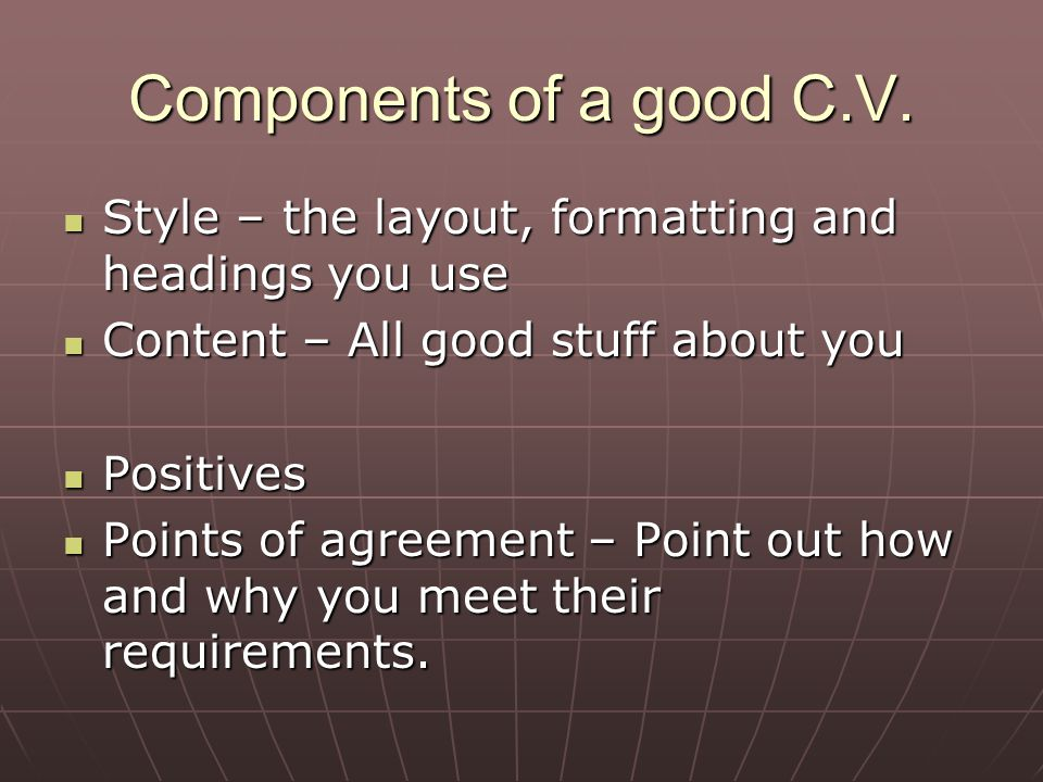 Components of a good C.V. Style – the layout, formatting and headings you use. Content – All good stuff about you.
