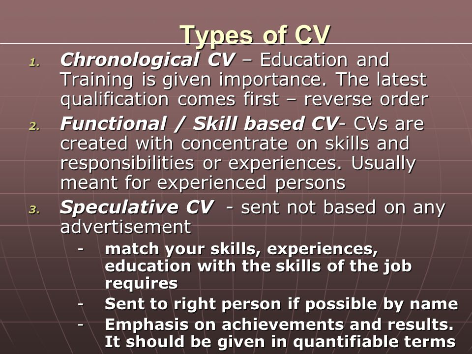 Types of CV Chronological CV – Education and Training is given importance. The latest qualification comes first – reverse order.