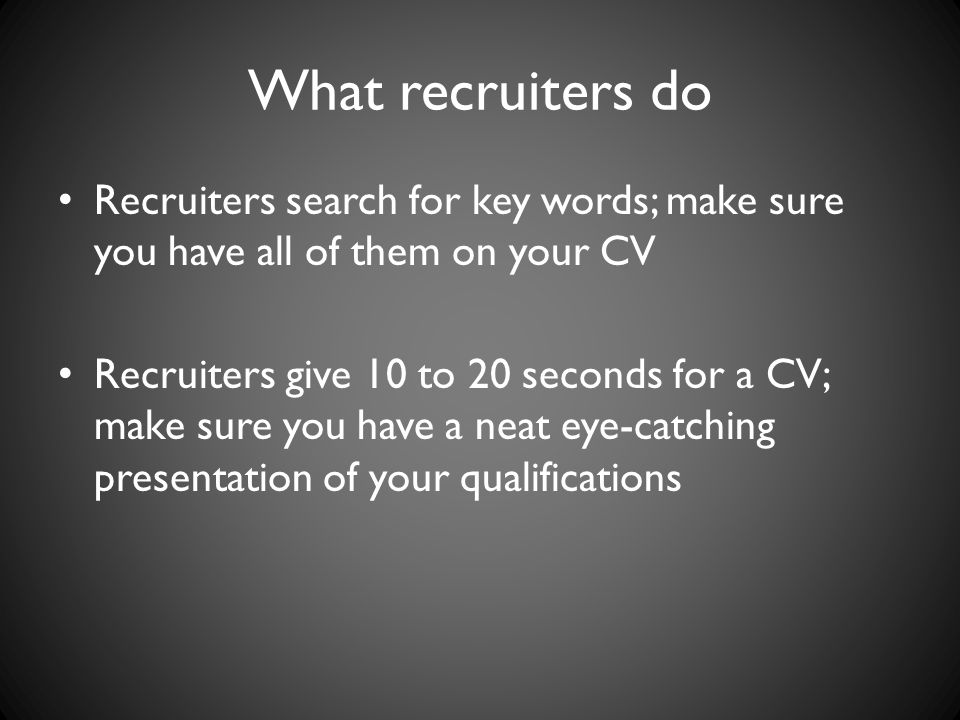 What recruiters do Recruiters search for key words; make sure you have all of them on your CV.