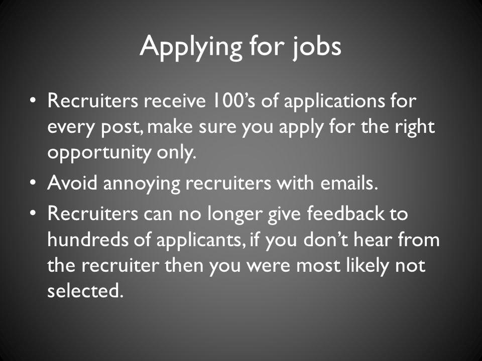 Applying for jobs Recruiters receive 100's of applications for every post, make sure you apply for the right opportunity only.