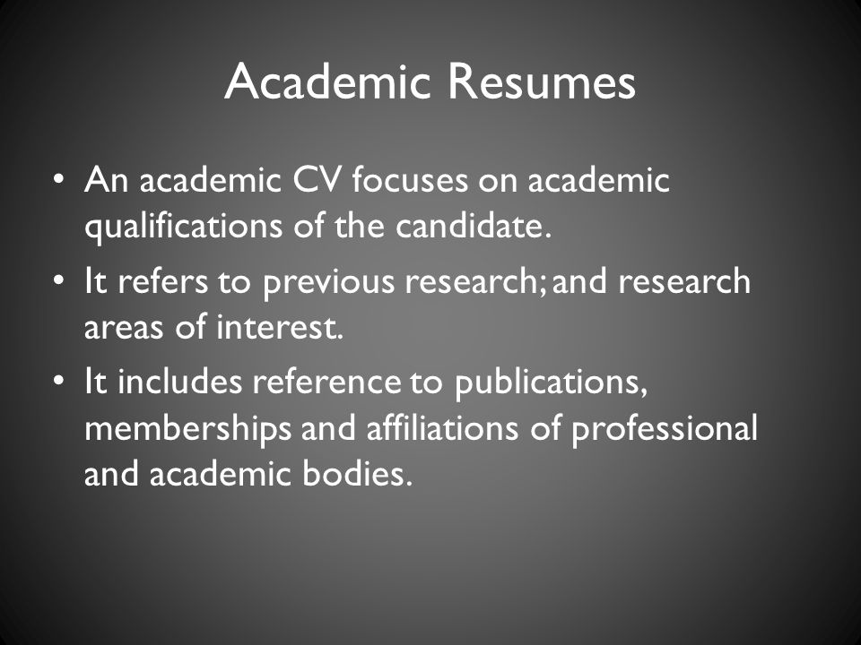 Academic Resumes An academic CV focuses on academic qualifications of the candidate. It refers to previous research; and research areas of interest.
