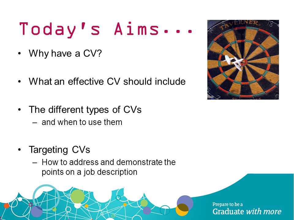 Today s Aims... Why have a CV What an effective CV should include