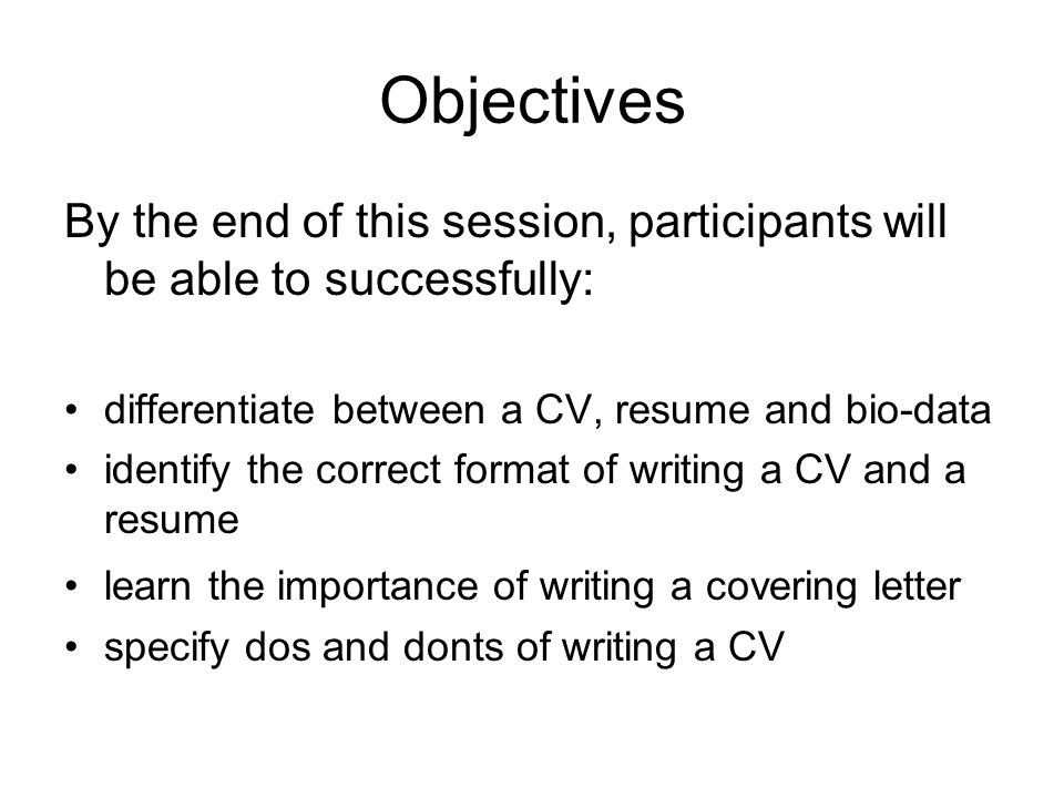 Objectives By the end of this session, participants will be able to successfully: differentiate between a CV, resume and bio-data.