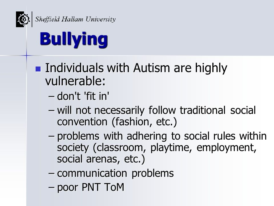 Bullying Individuals with Autism are highly vulnerable: don t fit in
