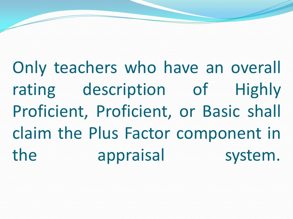 Only teachers who have an overall rating description of Highly Proficient, Proficient, or Basic shall claim the Plus Factor component in the appraisal system.