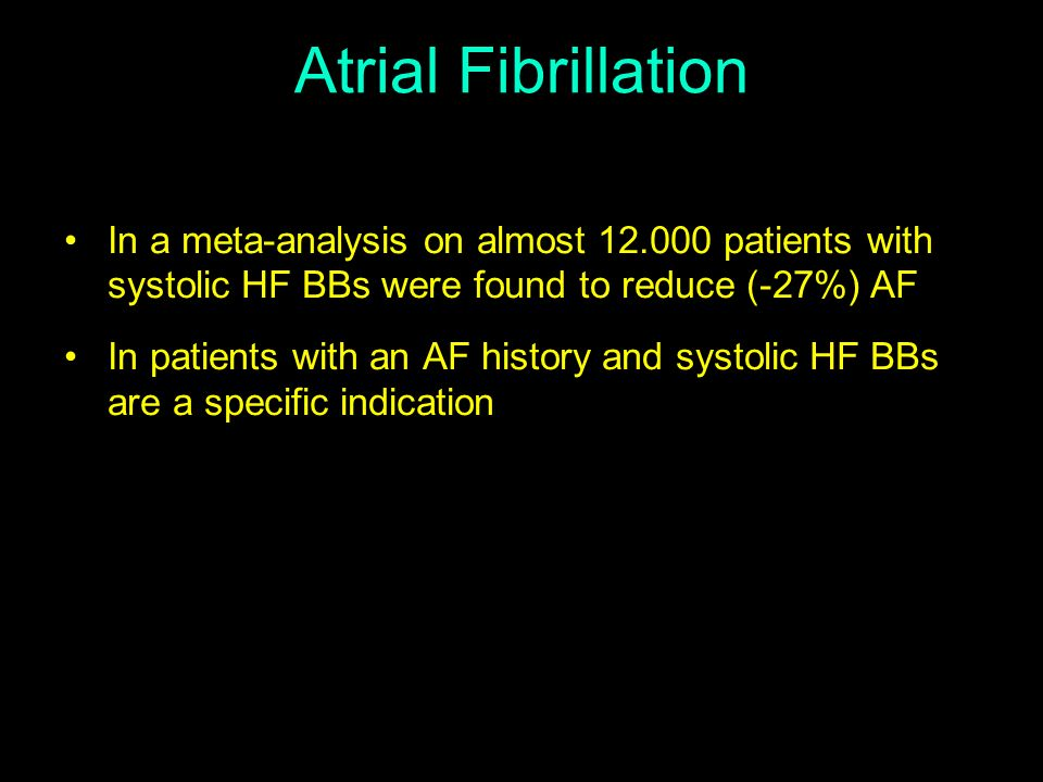 Atrial Fibrillation In a meta-analysis on almost 12.000 patients with systolic HF BBs were found to reduce (-27%) AF.
