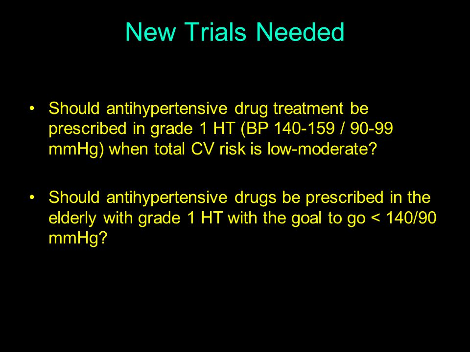 New Trials Needed Should antihypertensive drug treatment be prescribed in grade 1 HT (BP 140-159 / 90-99 mmHg) when total CV risk is low-moderate