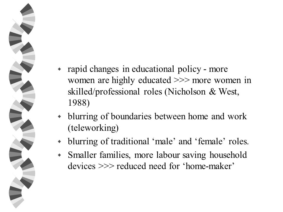 rapid changes in educational policy - more women are highly educated >>> more women in skilled/professional roles (Nicholson & West, 1988)