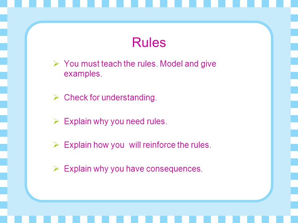 Rules You must teach the rules. Model and give examples.