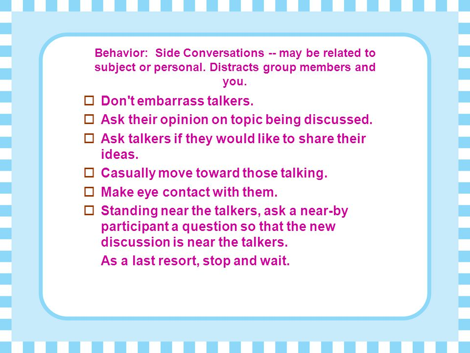 Don t embarrass talkers. Ask their opinion on topic being discussed.