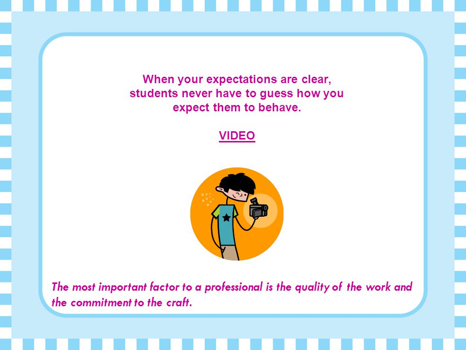 When your expectations are clear, students never have to guess how you expect them to behave. VIDEO