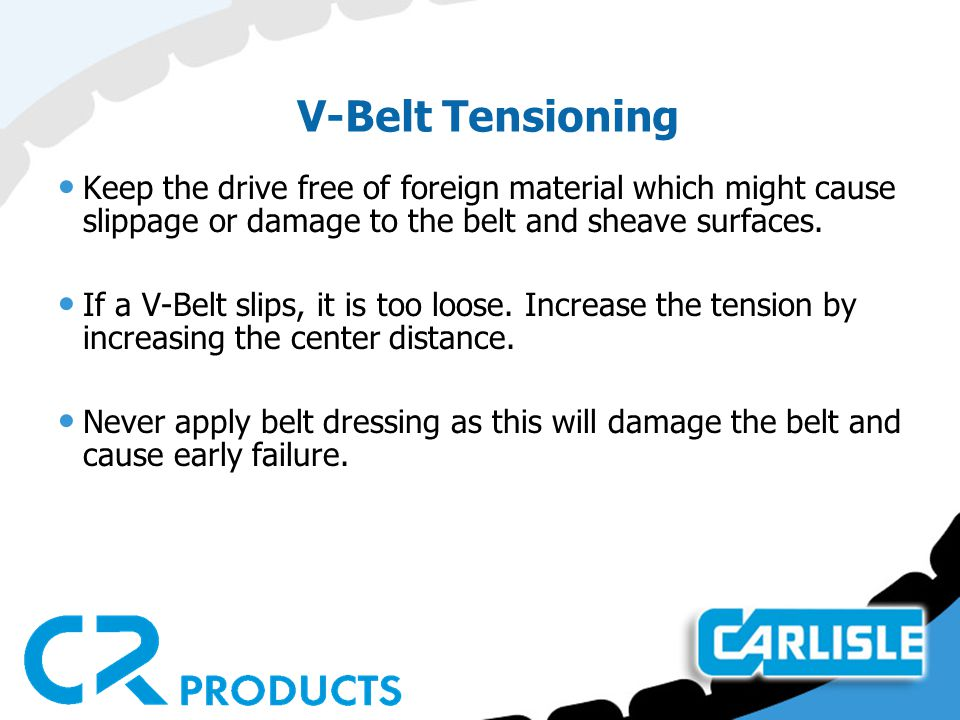 V-Belt Tensioning Keep the drive free of foreign material which might cause slippage or damage to the belt and sheave surfaces.