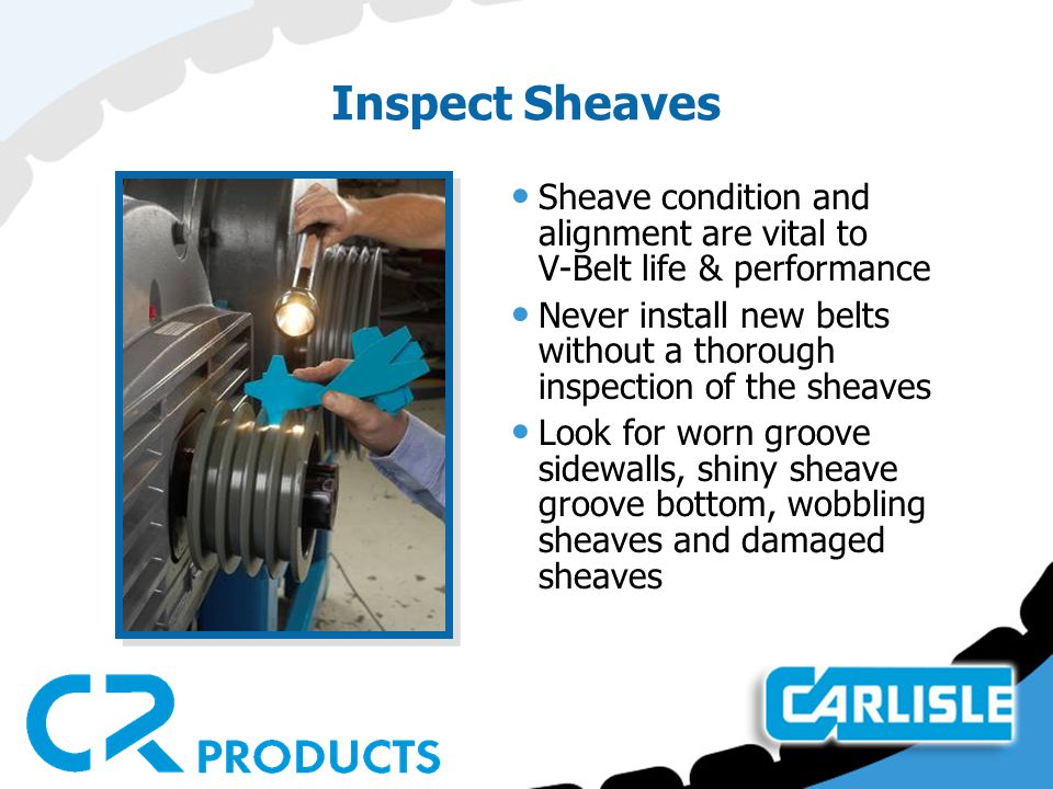 Inspect Sheaves Sheave condition and alignment are vital to V-Belt life & performance.