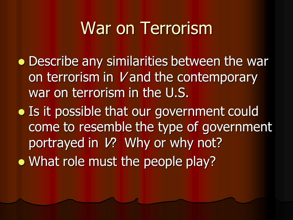 War on Terrorism Describe any similarities between the war on terrorism in V and the contemporary war on terrorism in the U.S.